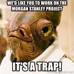Its A Trap - We'd like you to work on the Morgan stanley project it's a trap!