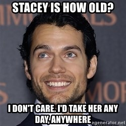 Henry Cavill - Stacey is how old? I don't care. I'd take her any day, anywhere