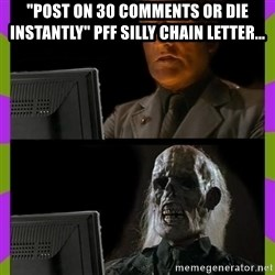 "ill just wait here - ""POST ON 30 COMMENTS OR DIE INSTANTLY"" PFF SILLY CHAIN LETTER..."