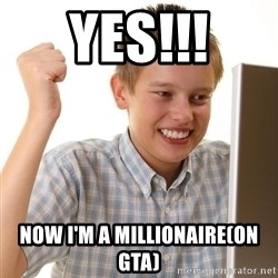 First Day on the internet kid - Yes!!! Now I'm a millionaire(on gta)
