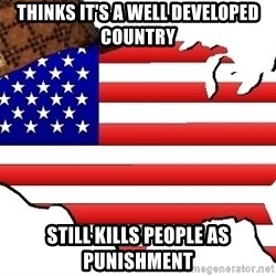 Scumbag America - Thinks it's a well developed country Still kills people as punishment