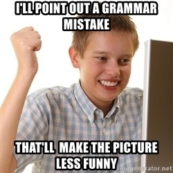 First Day on the internet kid - I'll point out a grammar mistake that'll  make the picture less funny