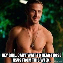 Hey Girl Ryan Gosling -  Hey Girl, can't wait to hear those NSVs from this week.