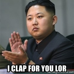 Kim Jong Un clapping -  I CLAP FOR YOU LOR