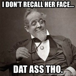 1889 [10] guy - I DON'T RECALL HER FACE... DAT ASS THO.
