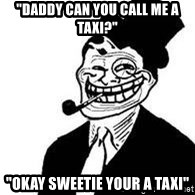 """trolldad - """"Daddy can you call me a taxi?"""" """"Okay sweetie your a taxi"""""""