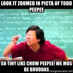 mr chow!haha!  - Look it zoomed in picta of todd peepee so tiny like chow peepee! we mus be bruddas