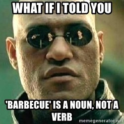What if I told you / Matrix Morpheus - what if I told you 'barbecue' is a noun, not a verb