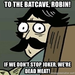 StareDad - To the BatCave, Robin! If we don't stop Joker, we're dead meat!
