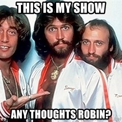 beegees - this is my show any thoughts robin?