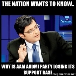 Arnab Goswami India Wants to know - The nation wants to Know.. Why is Aam aadmi party losing its support base