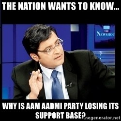 Arnab Goswami India Wants to know - The Nation wants to know... Why is aam aadmi party losing its support base?
