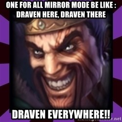 Draven - One for all mirror mode be like : Draven Here, draven there draven everywhere!!