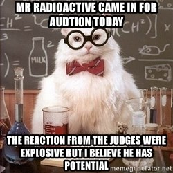 Chemistry Cat - Mr radioactive came in for audtion today the reaction from the judges were explosive but i believe he has potential