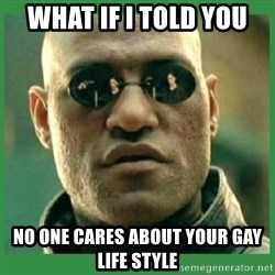 Matrix Morpheus - what if i told you no one cares about your gay life style