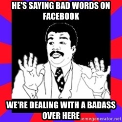 Watch Out Guys - he's saying bad words on facebook We're dealing with a badass over here