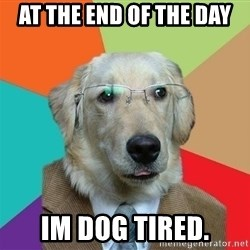 Business Dog - AT THE END OF THE DAY IM DOG TIRED.