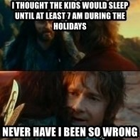 Never Have I Been So Wrong - I thought the kids would sleep until at least 7 am during the holidays Never have I been so wrong