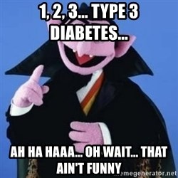 The Count - 1, 2, 3... Type 3 Diabetes... Ah ha haaa... oh wait... that ain't funny