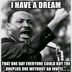 mlk junior - I have a dream That one day everyone could buy the Oneplus one without an invite....