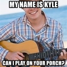 Guitar douchebag - My name is Kyle Can I play on your porch?