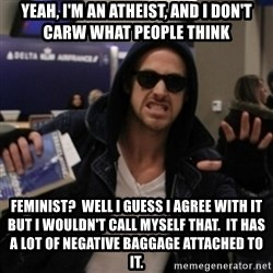 Manarchist Ryan Gosling - yeah, I'm an atheist, and i don't carw what people think feminist?  Well i guess i agree with it but i wouldn't call myself that.  it has a lot of negative baggage attached to it.