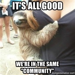 """Perverted Sloth - it's all good we're in the same """"community"""""""