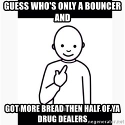 Guess who guy - Guess who's only a bouncer and  Got more bread then half of ya Drug dealers