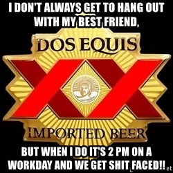 Dos Equis - I don't always get to hang out with my best friend, But when I do it's 2 pm on a workday and we get SHIT FACED!!