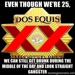 Dos Equis - Even though we're 25, We can still get drunk during the middle of the day and look straight GANGSTER