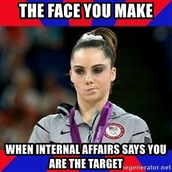 Mckayla Maroney Does Not Approve - THE FACE YOU MAKE WHEN INTERNAL AFFAIRS SAYS YOU ARE THE TARGET