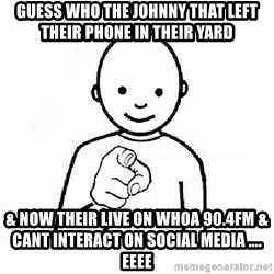 GUESS WHO YOU - Guess Who The Johnny That Left Their Phone In Their Yard & Now Their LIVE On WHOA 90.4FM & cant interact on social media .... EEEE