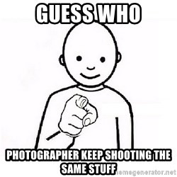 GUESS WHO YOU - Guess who Photographer keep shooting the same stuff
