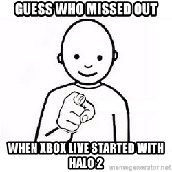 GUESS WHO YOU - Guess who missed out when xbox live started with halo 2