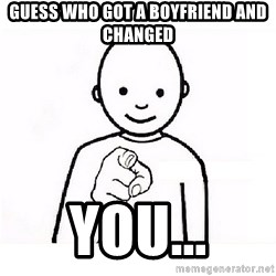 GUESS WHO YOU - Guess who got a Boyfriend And Changed  You...