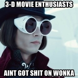 willywonka23 - 3-D Movie enthusiasts Aint got shit on Wonka