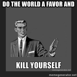 kill yourself guy - do the world a favor and