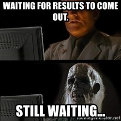 Still waiting w - WAITING FOR RESULTS TO COME OUT. STILL WAITING...