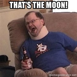 Fuming tourettes guy - That's the moon!