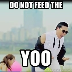 Psy's DAT ASS - Do not feed the  Yoo
