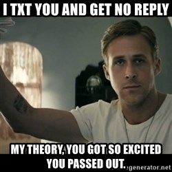 ryan gosling hey girl - i TXT YOU AND GET NO REPLY mY tHEORY, YOU GOT SO EXCITED YOU PASSED OUT.