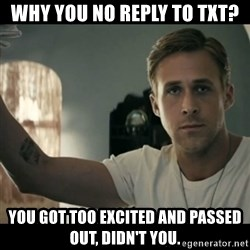 ryan gosling hey girl - wHY YOU NO REPLY TO TXT? yOU GOT TOO EXCITED AND PASSED OUT, DIDN'T YOU.