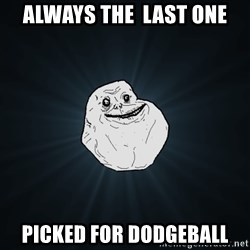 Forever Alone - Always the  last one picked for dodgeball