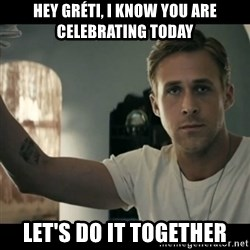 ryan gosling hey girl - HEY Gréti, I know you are celebrating today let's do it together