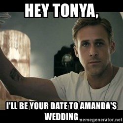 ryan gosling hey girl - Hey Tonya, I'll be your date to Amanda's Wedding