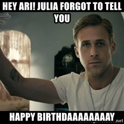 ryan gosling hey girl - HEy Ari! julia forgot to tell you  happy birthdaaaaaaaay
