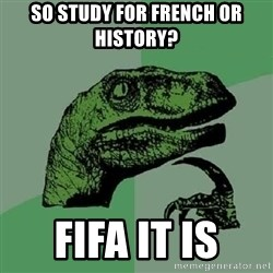 Philosoraptor - so study for french or history? Fifa it is