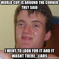 Stoner Stanley - world cup is around the corner they said i went to look for it and it wasnt there...liars