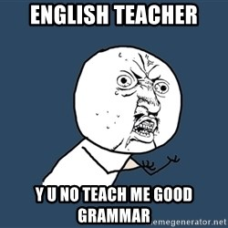 Y U No - english teacher y u no teach me good grammar