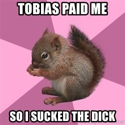 Shipper Squirrel - tobias paid me so i sucked the dick